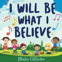 I Will Be What I Believe — Blake Gillette
