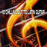 10 Chilling Out To Latin Guitar — Guitar Instrumentals