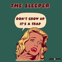 Don't Grow up It's a Trap — The Sleeper