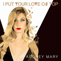 I Put Your Love on Top — Audrey Mary