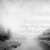 What Was Meant for Evil God Turn It for My Good — Joseph Thompson