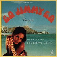 The Girl with the Fishbowl Eyes — Go Jimmy Go