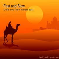Little Love from Middle East — Fast and Slow