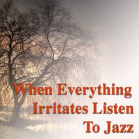 When Everything Irritates Listen To Jazz — сборник