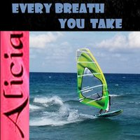 EVERY BREATH YOU TAKE — Alicia