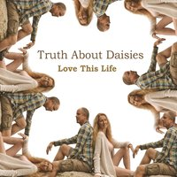 Love This Life — Truth About Daisies