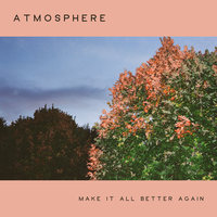 Make It All Better Again — Atmosphere
