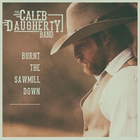 Burnt the Sawmill Down — The Caleb Daugherty Band