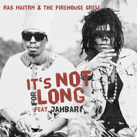 It's Not for Long — The Firehouse Crew, Ras Haitrm, Ras Haitrm, The Firehouse Crew feat. Jahbar I