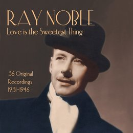 Ray Noble: Love Is the Sweetest Thing — Ray Noble