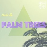 Under the Palm Trees — Anti Pony