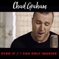 Even If / I Can Only Imagine — Chad Graham