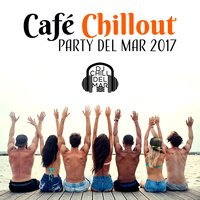 Café Chillout Party del Mar 2017: Ibiza Beach Lounge Experience, Deep Ambient, Electronic Music for Everyday, Chillout Vibes After Dark — DJ Chill del Mar