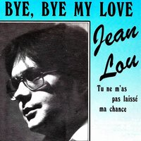 Bye, Bye My Love - Tu ne m'as pas laissé ma chance — Jean Lou