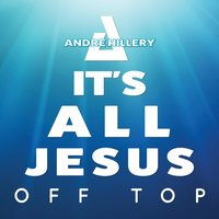 Its All Jesus off Top — Andre Hillery