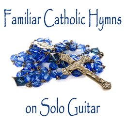 Familiar Catholic Hymns on Solo Guitar — Guitar, Instrumental Christian Songs, Christian Piano Music