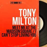 Meet Me at the Madison Square / I Can't Stop Loving You — Tony Milton