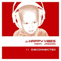 Disconnected — DJ Happy Vibes feat. Jazzmin