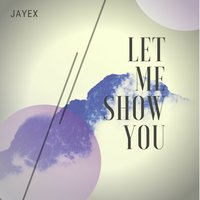 Let Me Show You — Jayex