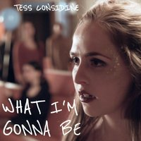 What I'm Gonna Be — Tess Considine
