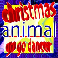 Christmas Animal Go Go Dancer - With All I Want for Christmas Is You, Wonderful Dream, Last Christmas, Party Rock Anthem, Danza Kuduro and Sexy and I Know It — сборник