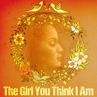 The Girl You Think I Am — Rose Garden Girls