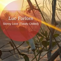 Skinny Love (Totally Chilled) — Luc Forlorn