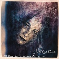 All Those Years We Weren't Together — Christine