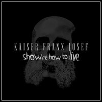 Show Me How to Live — Kaiser Franz Josef