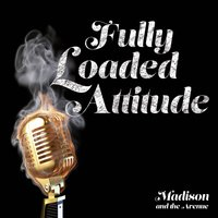 Fully Loaded Attitude — Madison and the Avenue