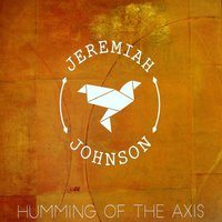 Humming of the Axis — Jeremiah Johnson