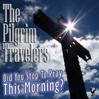 Did You Stop to Pray This Morning? — The Pilgrim Travelers
