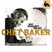 The Legacy, Vol. 3: Why Shouldn't You Cry — Chet Baker, Stan Getz, Chet Baker & Wolfgang Lackerschmid, Chet Baker, Wolfgang Lackerschmid