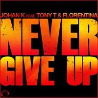Never Give Up — Johan K., Johan K feat. Tony T & Florentina
