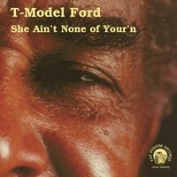 She Ain't None of Your'n — T-Model Ford