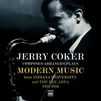 Jerry Coker Composes-Arranges-Plays Modern Music from Indiana University and the Bay Area 1955-1956 — Jerry Coker