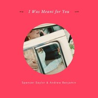 I Was Meant for You — Spencer Saylor & Andrew Benjamin
