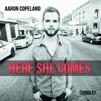 Here She Comes — Aaron Copeland
