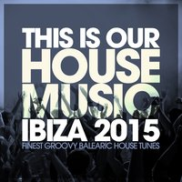 This Is Our House Music Ibiza 2015 - Finest Groovy Balearic House Tunes — сборник