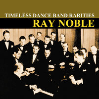 Timeless Dance Band Rarities — Ray Noble and His Orchestra
