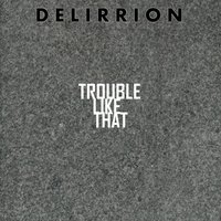 Trouble Like That — DELIRRION