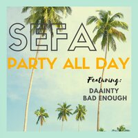 Party All Day — Sefa, Bad Enough, Daainty