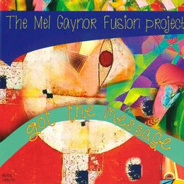 Got the Message — The Mel Gaynor Fusion Project