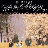 Water From The Wells Of Home — Johnny Cash