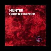 I Shot the Blender — Hunter