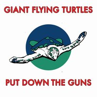 Put Down the Guns — Giant Flying Turtles