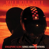 Kill Kill Kill (Songs About Nothing) — Singapore Sling