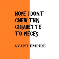 Hope I Don't Chew This Cigarette to Pieces — Avant Empire