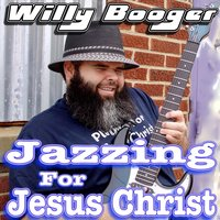 Jazzing for Jesus Christ — Willy Booger