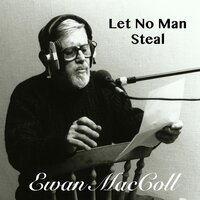 Let No Man Steal — Ewan MacColl